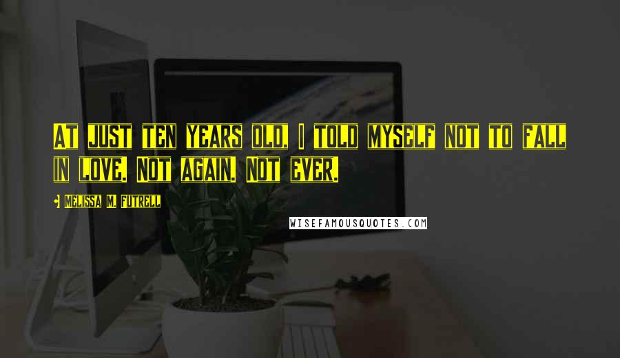 Melissa M. Futrell quotes: At just ten years old, I told myself not to fall in love. Not again. Not ever.