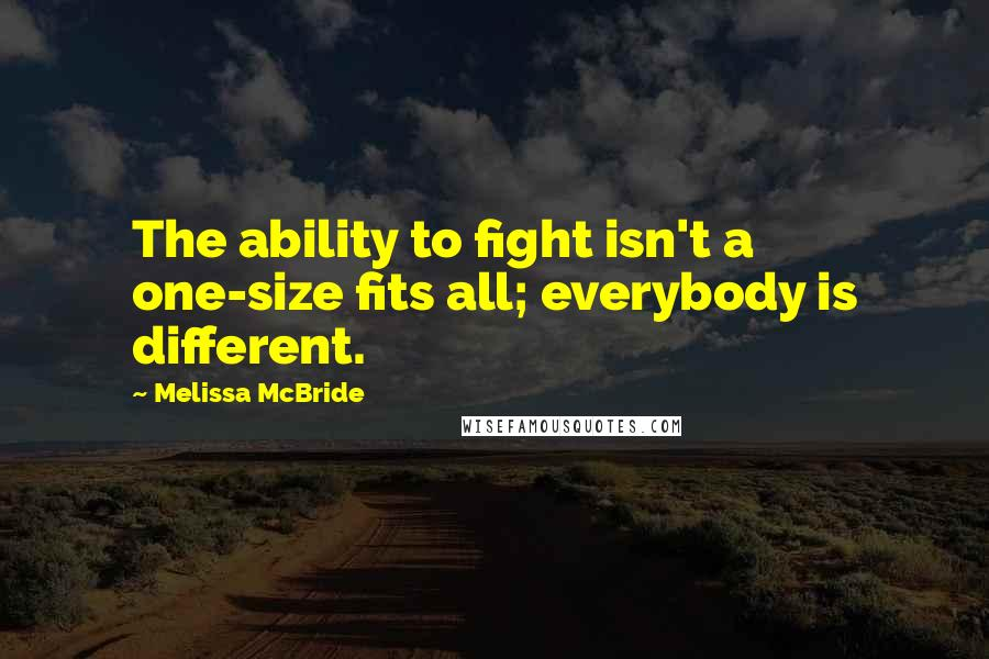 Melissa McBride quotes: The ability to fight isn't a one-size fits all; everybody is different.