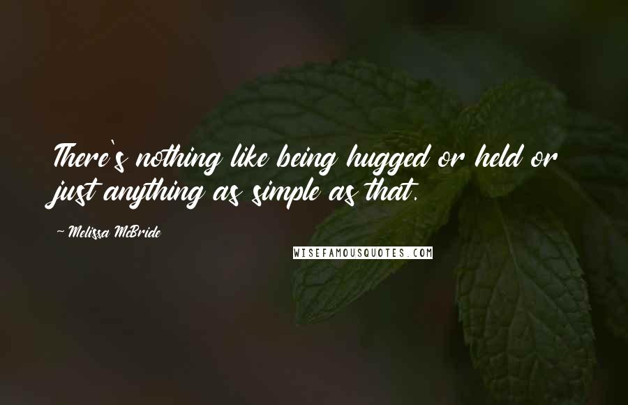 Melissa McBride quotes: There's nothing like being hugged or held or just anything as simple as that.