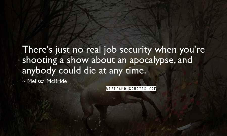 Melissa McBride quotes: There's just no real job security when you're shooting a show about an apocalypse, and anybody could die at any time.