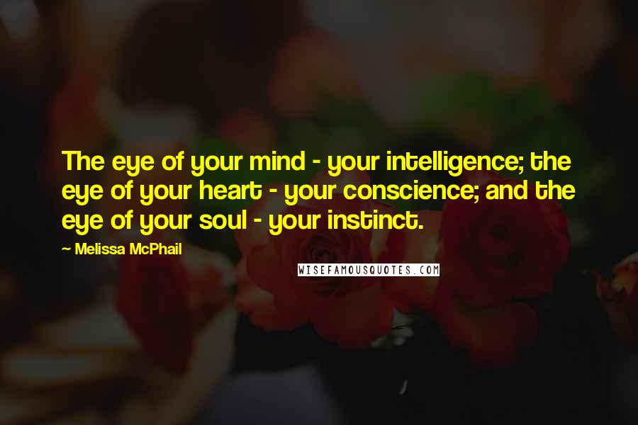 Melissa McPhail quotes: The eye of your mind - your intelligence; the eye of your heart - your conscience; and the eye of your soul - your instinct.