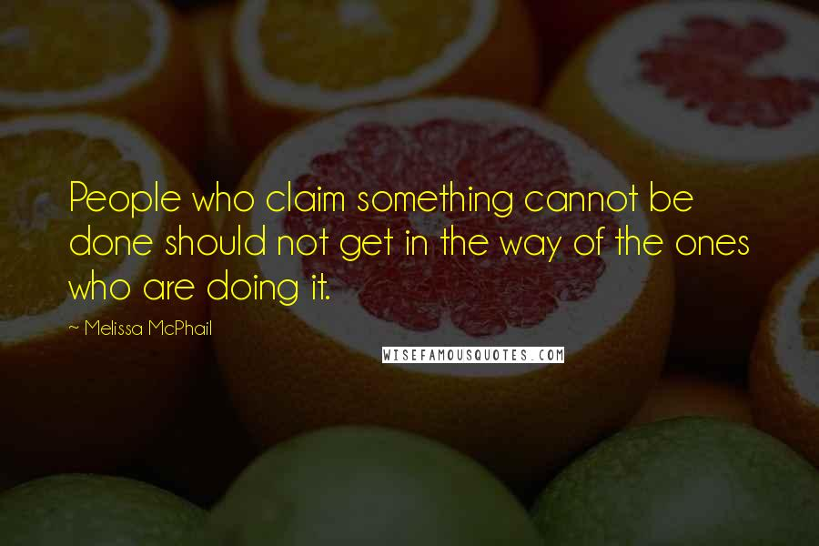 Melissa McPhail quotes: People who claim something cannot be done should not get in the way of the ones who are doing it.