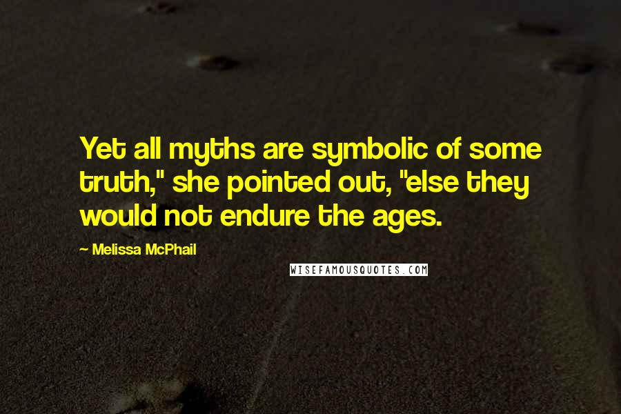 "Melissa McPhail quotes: Yet all myths are symbolic of some truth,"" she pointed out, ""else they would not endure the ages."