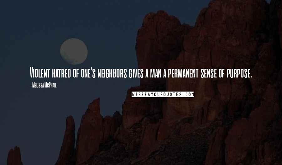 Melissa McPhail quotes: Violent hatred of one's neighbors gives a man a permanent sense of purpose.