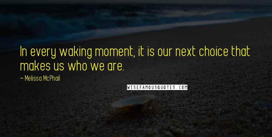 Melissa McPhail quotes: In every waking moment, it is our next choice that makes us who we are.