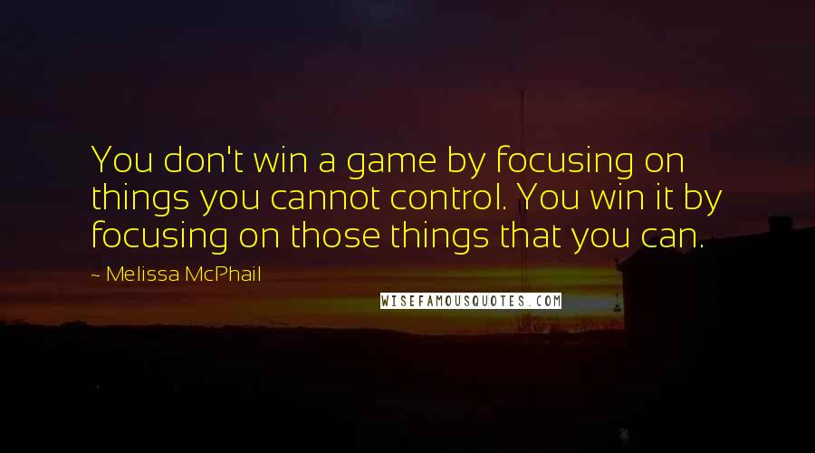 Melissa McPhail quotes: You don't win a game by focusing on things you cannot control. You win it by focusing on those things that you can.