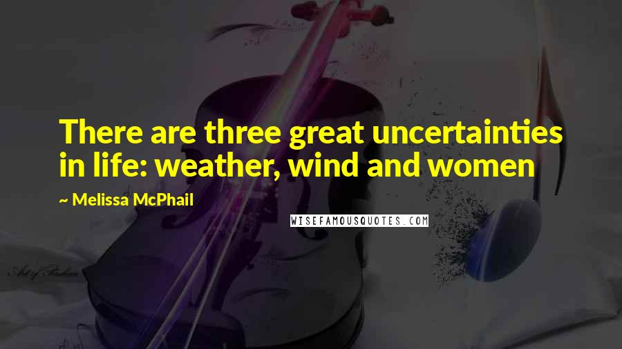 Melissa McPhail quotes: There are three great uncertainties in life: weather, wind and women