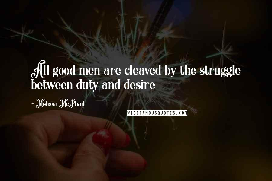 Melissa McPhail quotes: All good men are cleaved by the struggle between duty and desire