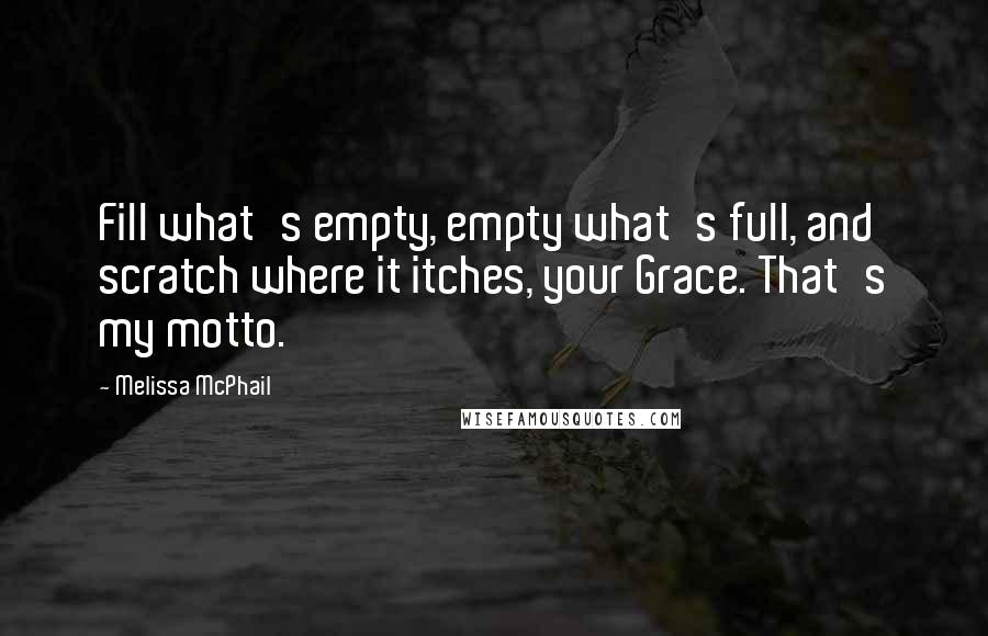 Melissa McPhail quotes: Fill what's empty, empty what's full, and scratch where it itches, your Grace. That's my motto.