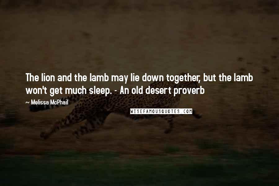 Melissa McPhail quotes: The lion and the lamb may lie down together, but the lamb won't get much sleep. - An old desert proverb