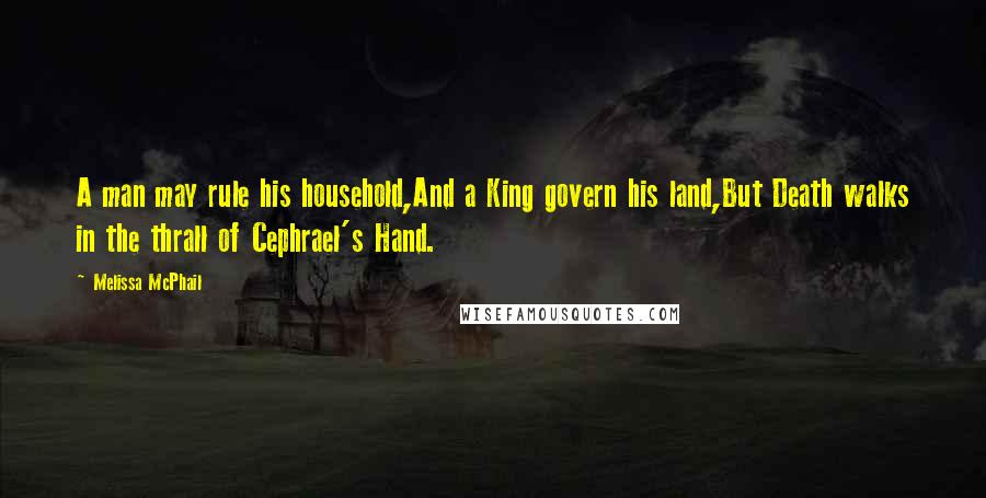 Melissa McPhail quotes: A man may rule his household,And a King govern his land,But Death walks in the thrall of Cephrael's Hand.