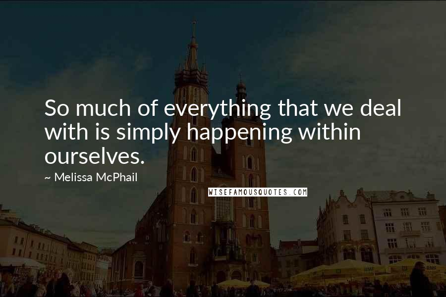 Melissa McPhail quotes: So much of everything that we deal with is simply happening within ourselves.