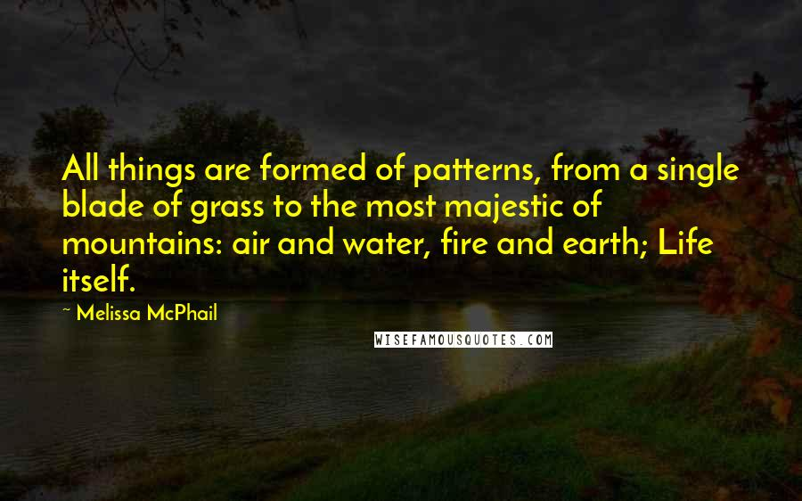 Melissa McPhail quotes: All things are formed of patterns, from a single blade of grass to the most majestic of mountains: air and water, fire and earth; Life itself.