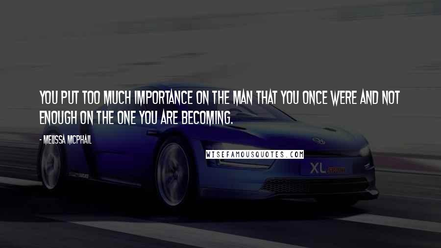 Melissa McPhail quotes: You put too much importance on the man that you once were and not enough on the one you are becoming.