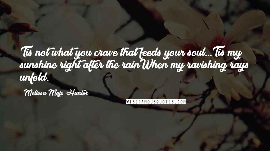 Melissa Mojo Hunter quotes: Tis not what you crave that feeds your soul...Tis my sunshine right after the rainWhen my ravishing rays unfold.