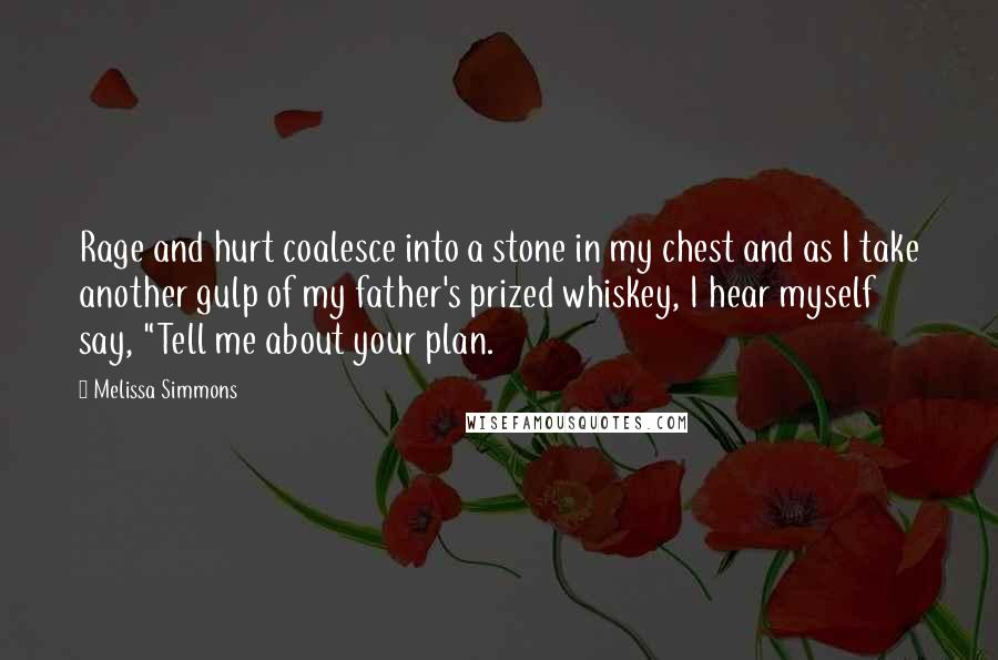 """Melissa Simmons quotes: Rage and hurt coalesce into a stone in my chest and as I take another gulp of my father's prized whiskey, I hear myself say, """"Tell me about your plan."""