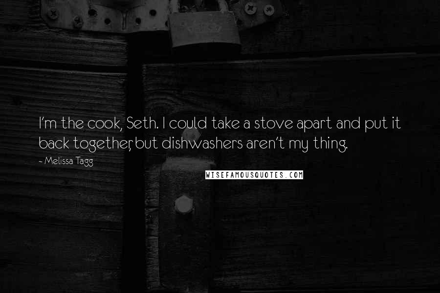 Melissa Tagg quotes: I'm the cook, Seth. I could take a stove apart and put it back together, but dishwashers aren't my thing.