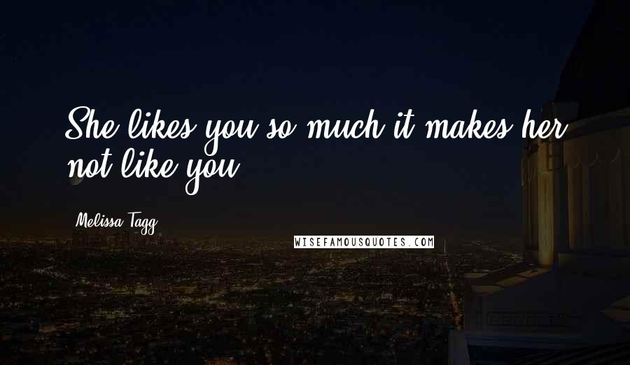 Melissa Tagg quotes: She likes you so much it makes her not like you.