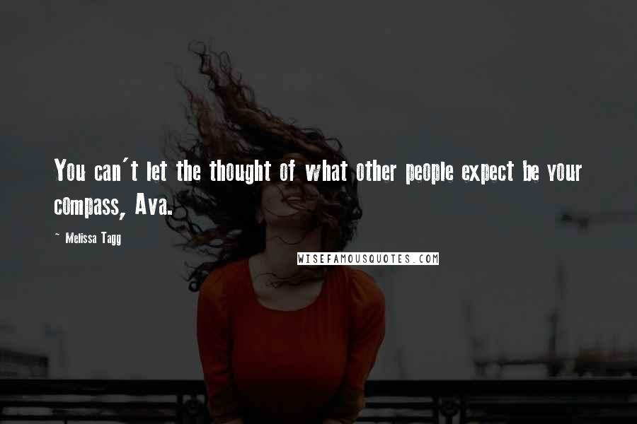 Melissa Tagg quotes: You can't let the thought of what other people expect be your compass, Ava.