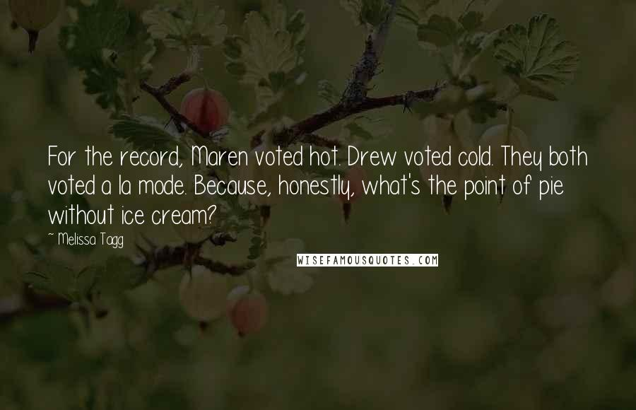Melissa Tagg quotes: For the record, Maren voted hot. Drew voted cold. They both voted a la mode. Because, honestly, what's the point of pie without ice cream?