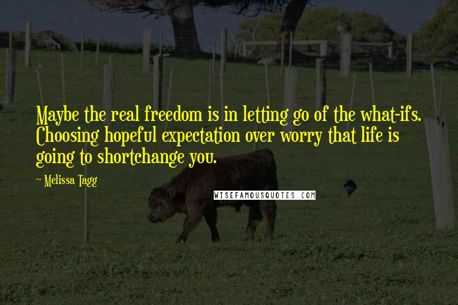 Melissa Tagg quotes: Maybe the real freedom is in letting go of the what-ifs. Choosing hopeful expectation over worry that life is going to shortchange you.