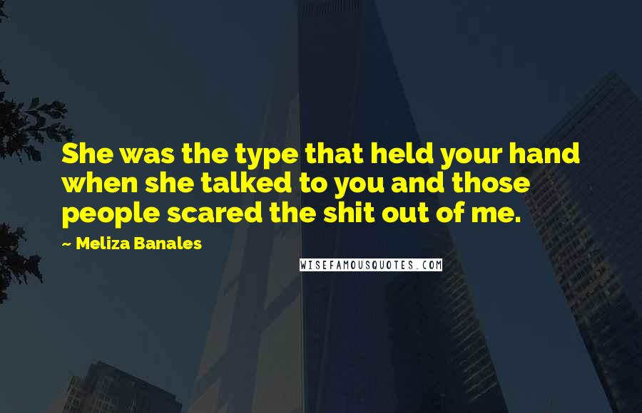 Meliza Banales quotes: She was the type that held your hand when she talked to you and those people scared the shit out of me.