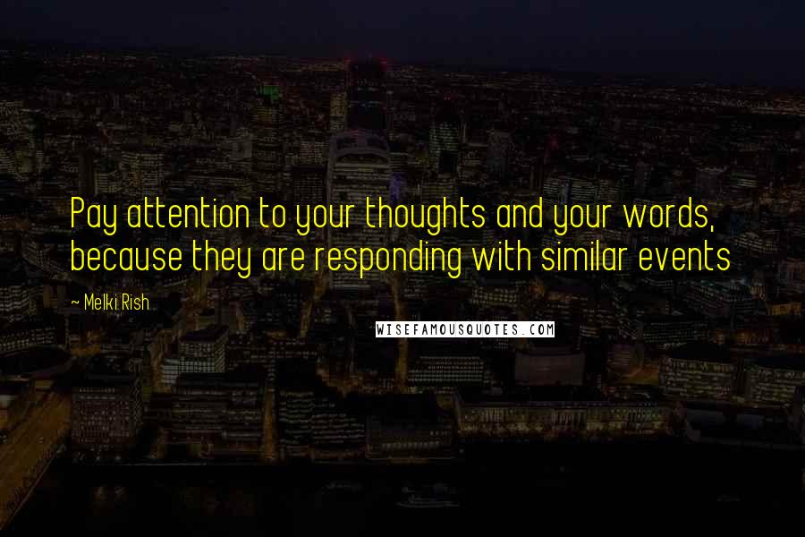 Melki Rish quotes: Pay attention to your thoughts and your words, because they are responding with similar events