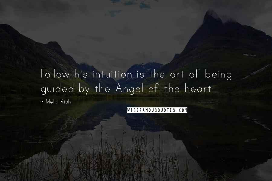 Melki Rish quotes: Follow his intuition is the art of being guided by the Angel of the heart