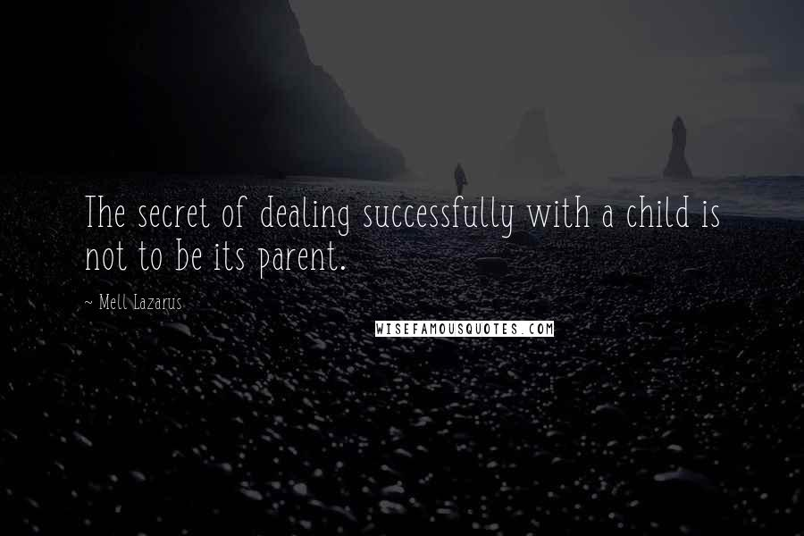 Mell Lazarus quotes: The secret of dealing successfully with a child is not to be its parent.