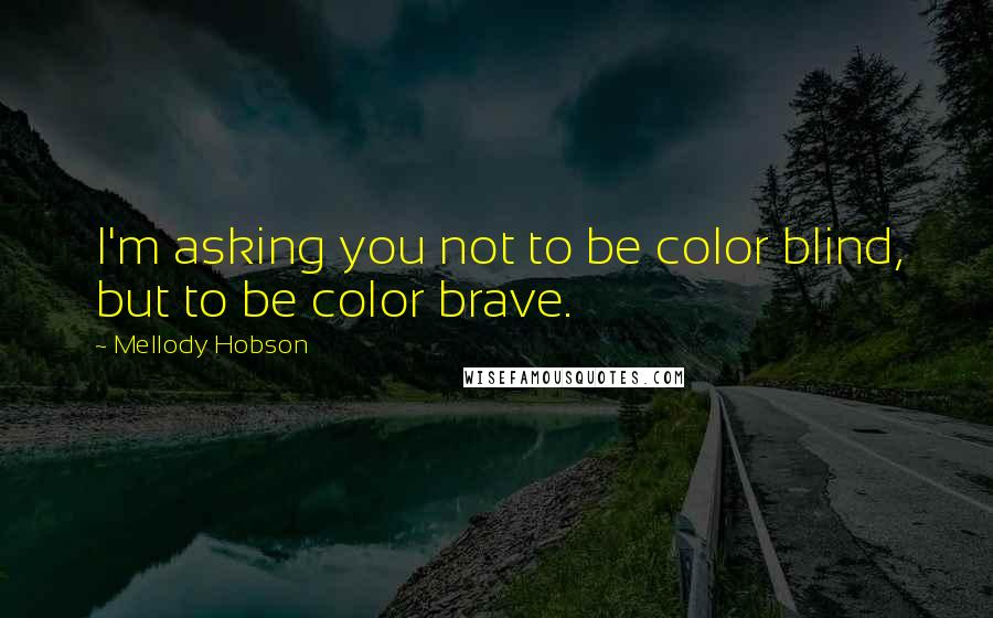 Mellody Hobson quotes: I'm asking you not to be color blind, but to be color brave.