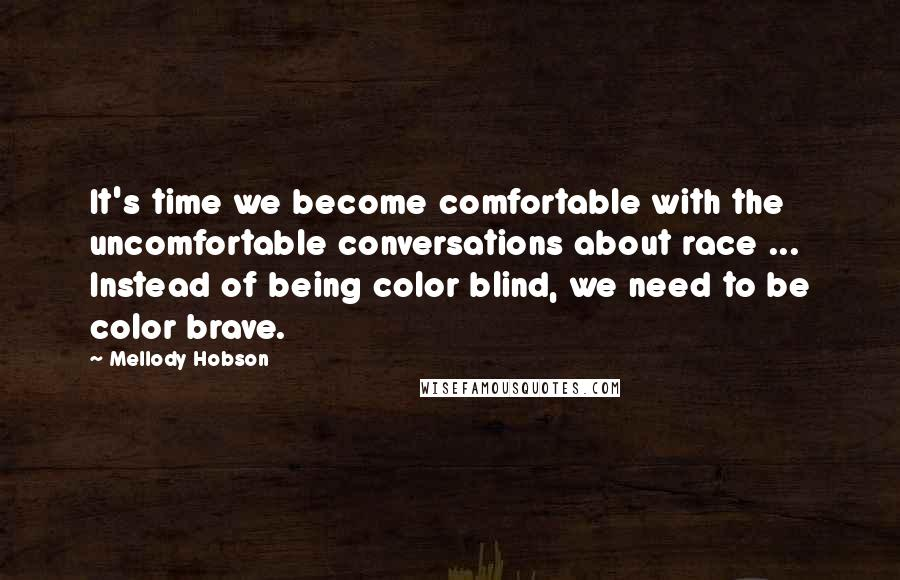 Mellody Hobson quotes: It's time we become comfortable with the uncomfortable conversations about race ... Instead of being color blind, we need to be color brave.
