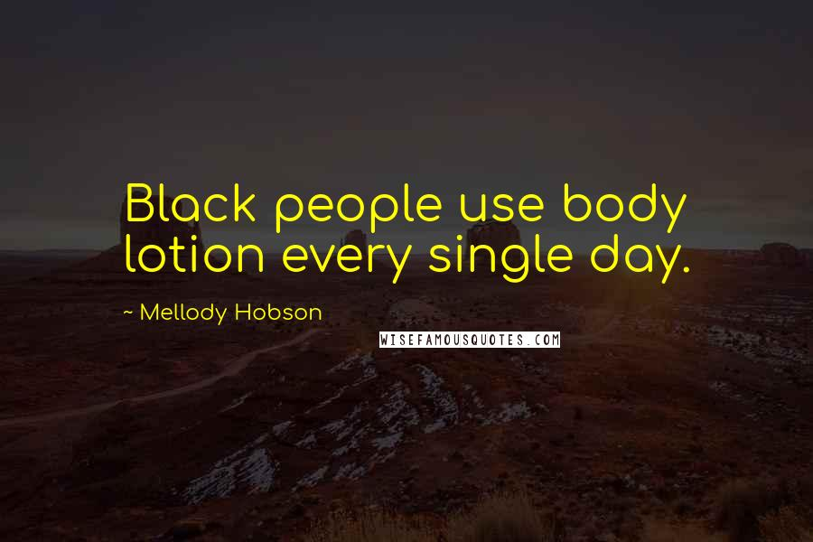Mellody Hobson quotes: Black people use body lotion every single day.