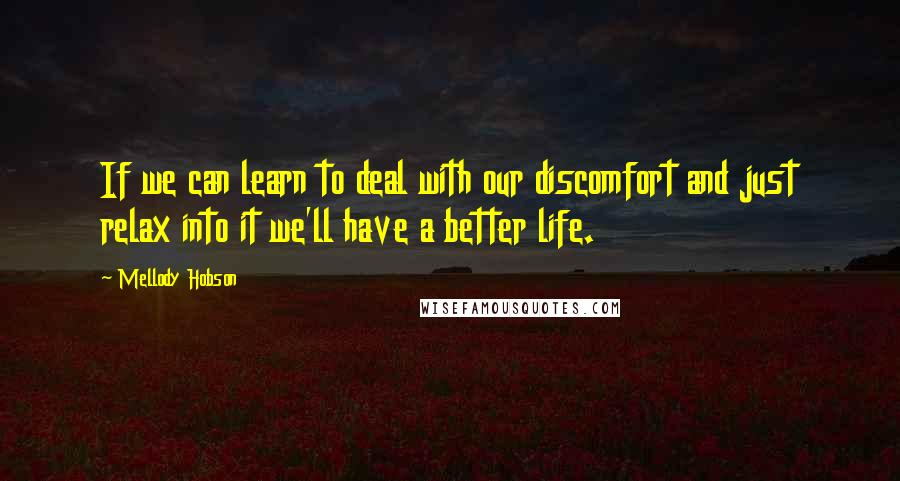 Mellody Hobson quotes: If we can learn to deal with our discomfort and just relax into it we'll have a better life.