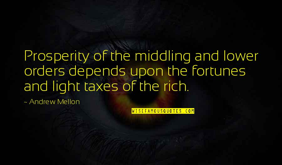 Mellon Quotes By Andrew Mellon: Prosperity of the middling and lower orders depends