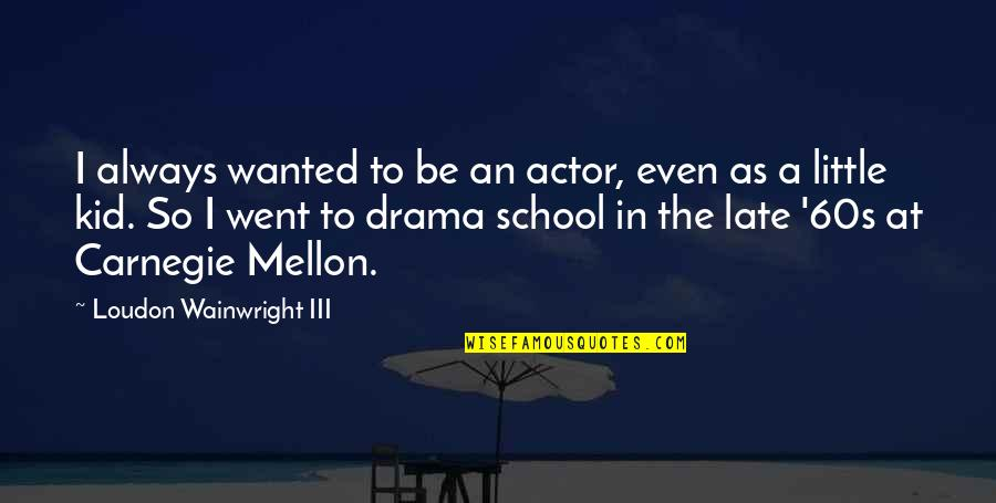 Mellon Quotes By Loudon Wainwright III: I always wanted to be an actor, even