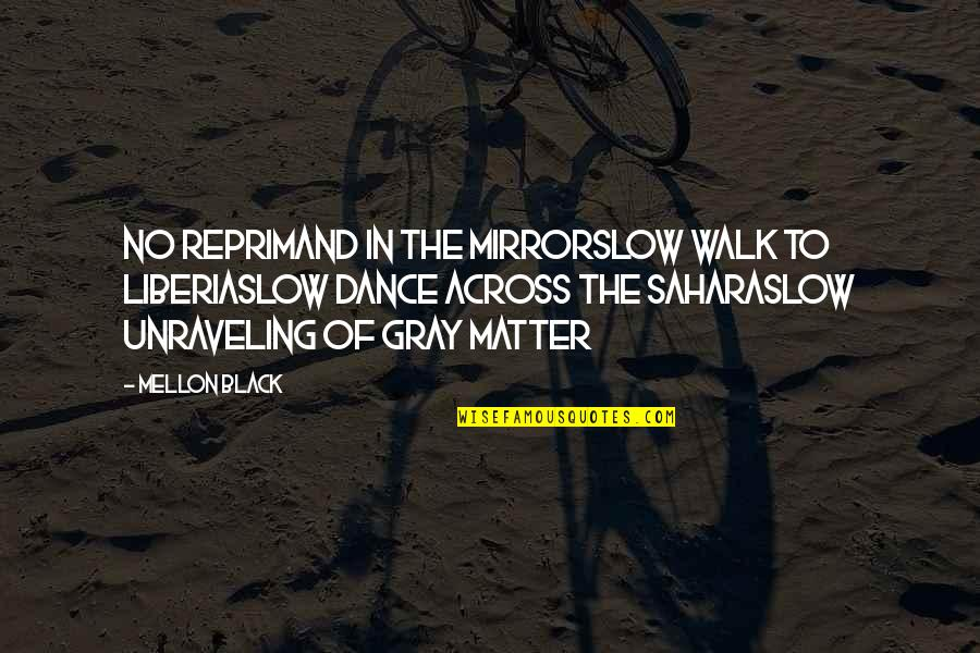 Mellon Quotes By Mellon Black: No reprimand in the mirrorSlow walk to LiberiaSlow