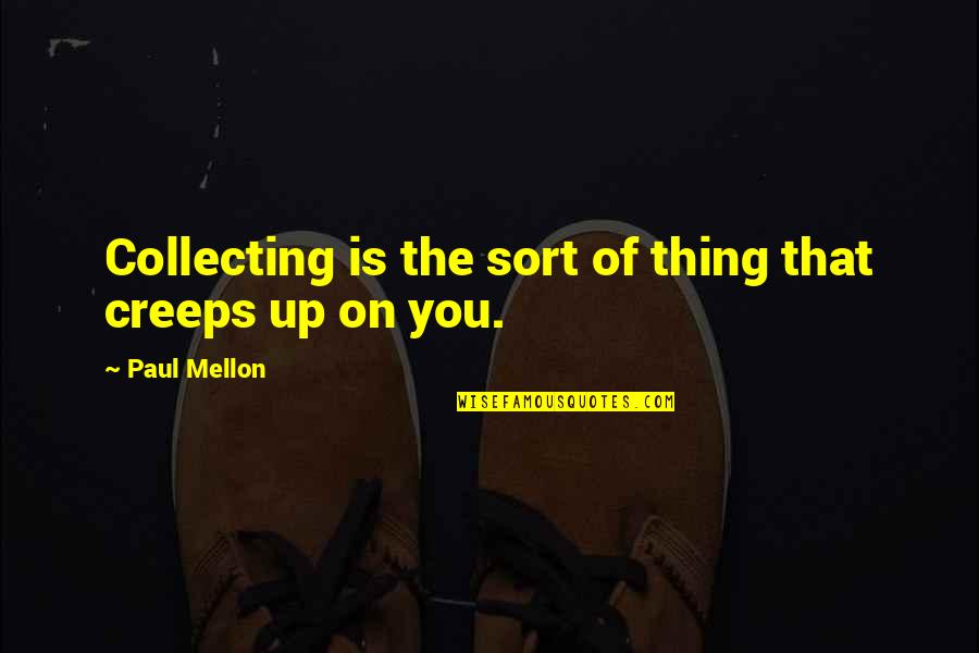 Mellon Quotes By Paul Mellon: Collecting is the sort of thing that creeps