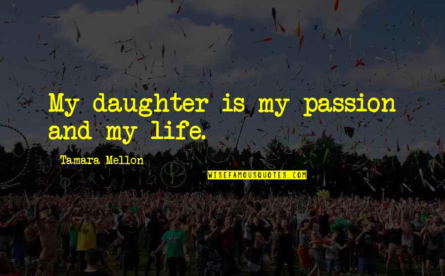 Mellon Quotes By Tamara Mellon: My daughter is my passion and my life.