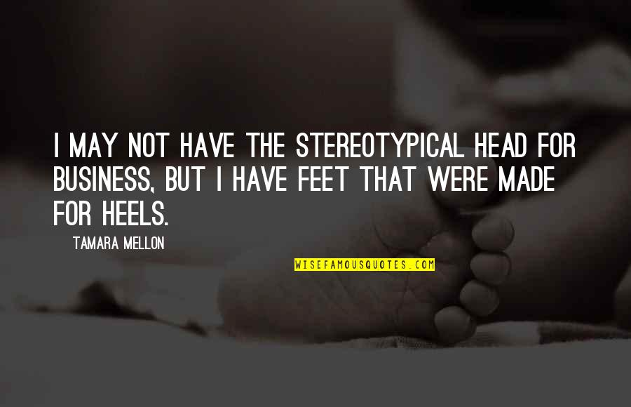 Mellon Quotes By Tamara Mellon: I may not have the stereotypical head for