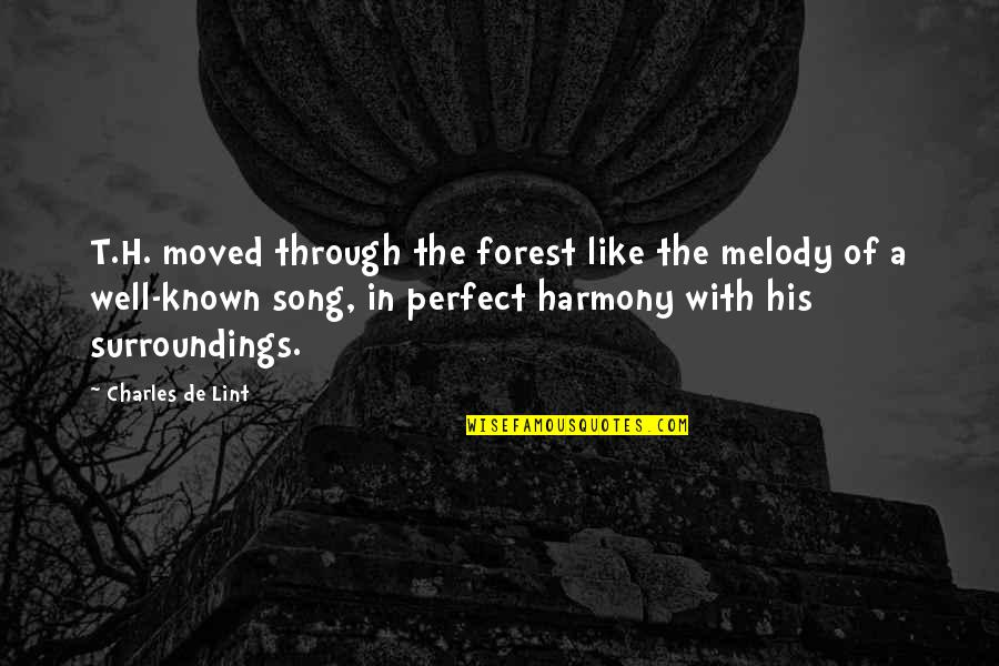 Melody And Harmony Quotes By Charles De Lint: T.H. moved through the forest like the melody