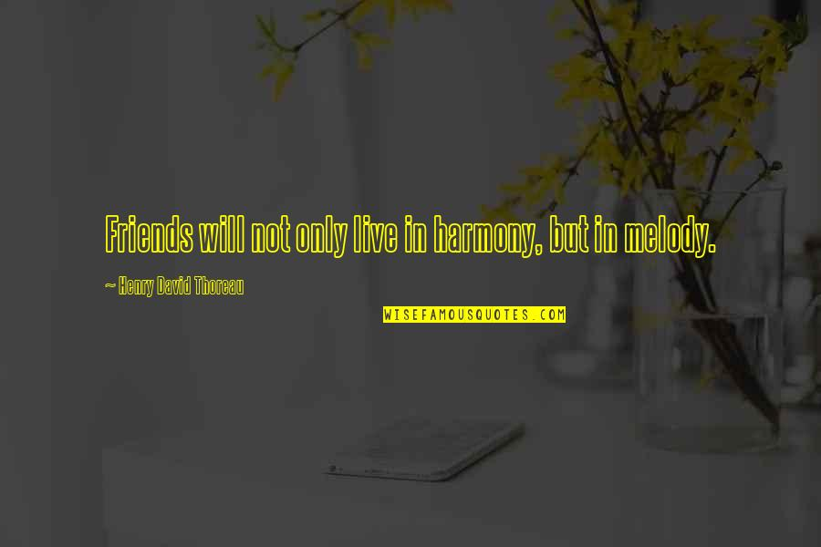 Melody And Harmony Quotes By Henry David Thoreau: Friends will not only live in harmony, but