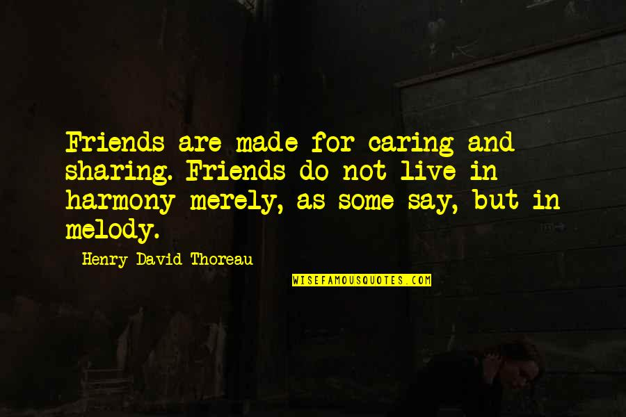 Melody And Harmony Quotes By Henry David Thoreau: Friends are made for caring and sharing. Friends