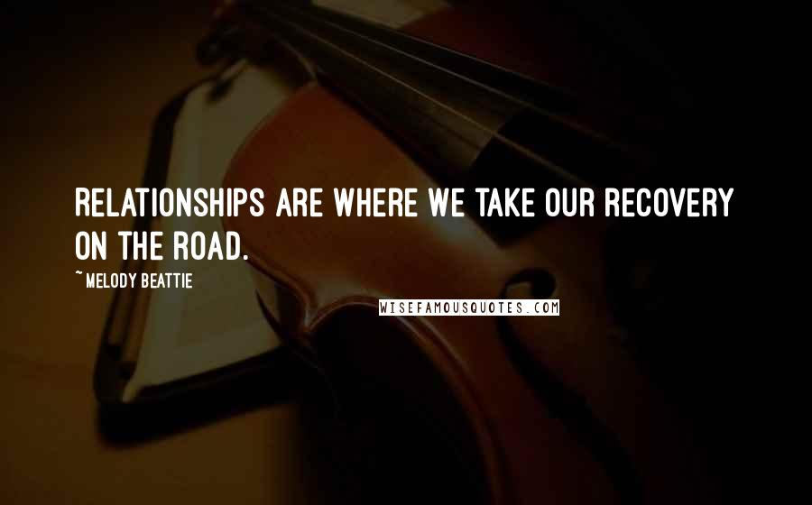 Melody Beattie quotes: Relationships are where we take our recovery on the road.