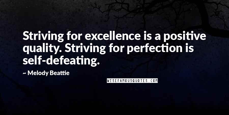 Melody Beattie quotes: Striving for excellence is a positive quality. Striving for perfection is self-defeating.