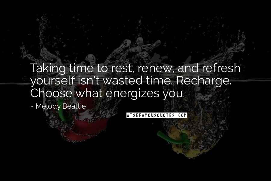 Melody Beattie quotes: Taking time to rest, renew, and refresh yourself isn't wasted time. Recharge. Choose what energizes you.