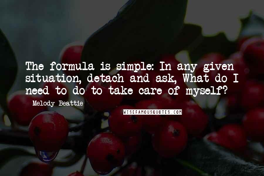 Melody Beattie quotes: The formula is simple: In any given situation, detach and ask, What do I need to do to take care of myself?