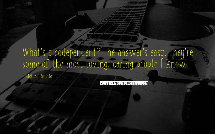 Melody Beattie quotes: What's a codependent? The answer's easy. They're some of the most loving, caring people I know.