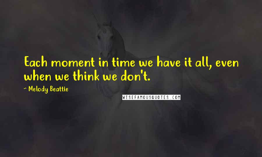 Melody Beattie quotes: Each moment in time we have it all, even when we think we don't.