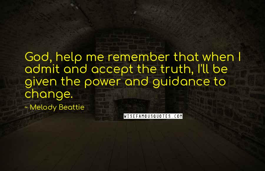 Melody Beattie quotes: God, help me remember that when I admit and accept the truth, I'll be given the power and guidance to change.