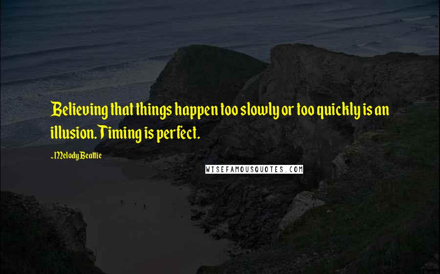 Melody Beattie quotes: Believing that things happen too slowly or too quickly is an illusion. Timing is perfect.